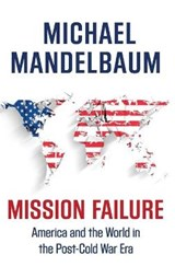 Mission Failure | Michael (professor Of Political Science, Professor of Political Science, Johns Hopkins-Sais) Mandelbaum | 9780190469474