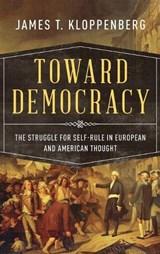 Toward Democracy | James T. (charles Warren Professor Of American History, Charles Warren Professor of American History, Harvard University) Kloppenberg |