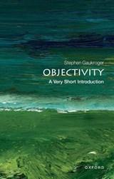 Objectivity: A Very Short Introduction | Gaukroger, Stephen (arc Professorial Fellow, University of Sydney, Australia and Professor of Philosophy, University of Aberdeen) |