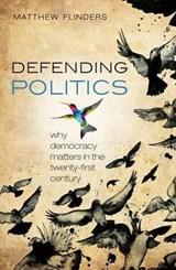 Defending Politics   Flinders, Matthew (professor of Politics, University of Sheffield)  