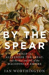 By the Spear | Ian (curators' Professor Of History And Adjunct Professor Of Classical Studies, Curators' Professor of History and Adjunct Professor of Classical Studies, University of Missouri) Worthington |
