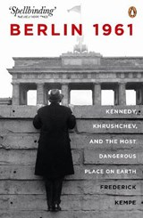 Berlin 1961: Kennedy, Khruschev, and the Most Dangerous Place on Earth | Frederick Kempe |