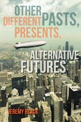 Other Pasts, Different Presents, Alternative Futures | Jeremy Black |