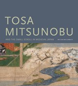 Tosa Mitsunobu and the Small Scroll in Medieval Japan | Melissa Mccormick | 9780295989020