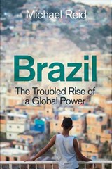 Brazil : the troubled rise of a global power   Michael Reid  