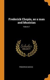 Frederick Chopin, as a Man and Musician; Volume 1