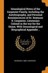 Genealogical Notes of the Carpenter Family, Including the Autobiography, and Personal Reminiscences of Dr. Seymour D. Carpenter, Lieutenant Colonel in the War for the Union. with Genealogical and Biog