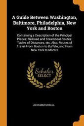 A Guide Between Washington, Baltimore, Philadelphia, New York and Boston