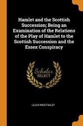 Hamlet and the Scottish Succession; Being an Examination of the Relations of the Play of Hamlet to the Scottish Succession and the Essex Conspiracy