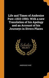 Life and Times of Ambroise Pare with a New Translation of His Apology and an Account of His Journeys in Divers Places