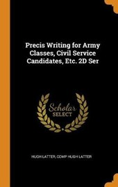 Precis Writing for Army Classes, Civil Service Candidates, Etc. 2D Ser