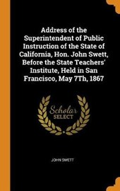 Address of the Superintendent of Public Instruction of the State of California, Hon. John Swett, Before the State Teachers' Institute, Held in San Francisco, May 7th, 1867