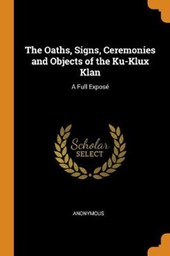 The Oaths, Signs, Ceremonies and Objects of the Ku-Klux Klan