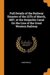 Full Details of the Railway Disaster of the 12th of March, 1857, at the Desjardin Canal on the Line of the Great Western Railway