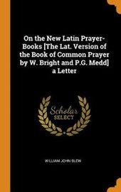 On the New Latin Prayer-Books [the Lat. Version of the Book of Common Prayer by W. Bright and P.G. Medd] a Letter
