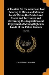 A Treatise on the American Law Relating to Mines and Mineral Lands Within the Public Land States and Territories and Governing the Acquisition and Enjoyment of Mining Rights in Lands of the Public Dom