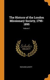 The History of the London Missionary Society, 1795-1895; Volume 1