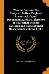 Thomas Sanford, the Emigrant to New England; Ancestry, Life, and Descendants, 1632-4. Sketches of Four Other Pioneer Sanfords and Some of Their Descendants Volume 1, Pt.1