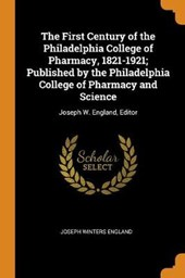 The First Century of the Philadelphia College of Pharmacy, 1821-1921; Published by the Philadelphia College of Pharmacy and Science