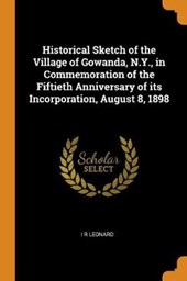 Historical Sketch of the Village of Gowanda, N.Y., in Commemoration of the Fiftieth Anniversary of Its Incorporation, August 8, 1898