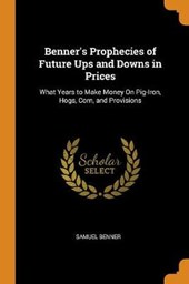Benner's Prophecies of Future Ups and Downs in Prices. What Years to Make Money on Pig-Iron, Hogs, Corn, and Provisions