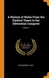 A History of Wales from the Earliest Times to the Edwardian Conquest; Volume 1