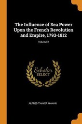 Influence of Sea Power Upon the French Revolution and Empire, 1793-1812; Volume 2