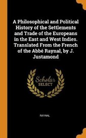 A Philosophical and Political History of the Settlements and Trade of the Europeans in the East and West Indies. Translated from the French of the Abb Raynal, by J. Justamond