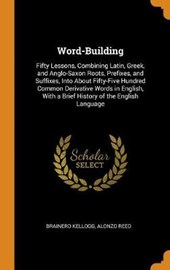 Word-Building. Fifty Lessons, Combining Latin, Greek, and Anglo-Saxon Roots, Prefixes, and Suffixes, Into about Fifty-Five Hundred Common Derivative Words in English, with a Brief History of the Engli