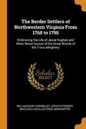 The Border Settlers of Northwestern Virginia from 1768 to 1795, Embracing the Life of Jesse Hughes and Other Noted Scouts of the Great Woods of the Trans-Allegheny