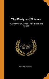 The Martyrs of Science; Or, the Lives of Galileo, Tycho Brahe, and Kepler