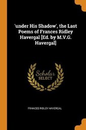 'under His Shadow', the Last Poems of Frances Ridley Havergal [ed. by M.V.G. Havergal]