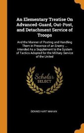 An Elementary Treatise on Advanced-Guard, Out-Post, and Detachment Service of Troops