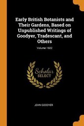 Early British Botanists and Their Gardens, Based on Unpublished Writings of Goodyer, Tradescant, and Others; Volume 1922