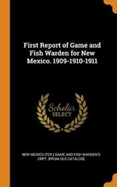 First Report of Game and Fish Warden for New Mexico. 1909-1910-1911