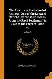 The History of the Island of Antigua, One of the Leeward Caribbes in the West Indies, from the First Settlement in 1635 to the Present Time