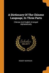 A Dictionary of the Chinese Language, in Three Parts