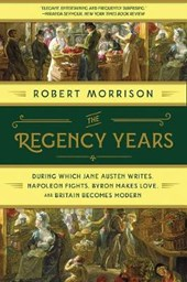 The Regency Years - During Which Jane Austen Writes, Napoleon Fights, Byron Makes Love, and Britain Becomes Modern