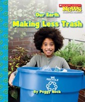 Our Earth: Making Less Trash (Scholastic News Nonfiction Readers: Conservation)