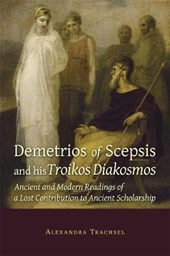 Demetrios of Scepsis and His Troikos Diakosmos - Ancient and Modern Readings of a Lost Contribution to Ancient Scholarship