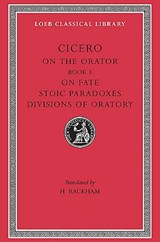 On the Orator: Book 3. On Fate. Stoic Paradoxes. Divisions of Oratory | Cicero |