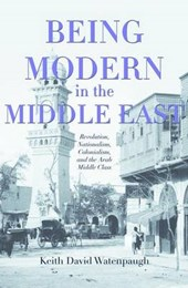 Being Modern in the Middle East - Revolution, Nationalism, Colonialism, and the Arab Middle Class