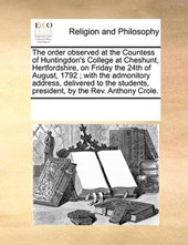 The Order Observed at the Countess of Huntingdon's College at Cheshunt, Hertfordshire, on Friday the 24th of August, 1792; With the Admonitory Address, Delivered to the Students, President, by the REV
