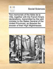 Two Memorials of the ABBE de La Ville, Together with the French King's Declarations, Transmitted by the Said Minister to the States General of the United Provinces; As Likewise the Answer of Their Hig