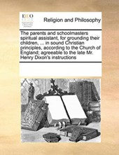 The Parents and Schoolmasters Spiritual Assistant, for Grounding Their Children, ... in Sound Christian Principles, According to the Church of England; Agreeable to the Late Mr. Henry Dixon's Instruct