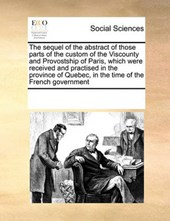 The Sequel of the Abstract of Those Parts of the Custom of the Viscounty and Provostship of Paris, Which Were Received and Practised in the Province of Quebec, in the Time of the French Government