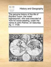 The Genuine History of the Life of Richard Turpin, the Noted Highwayman, Who Was Executed at York for Horse-Stealing, Under the Name of John Palmer, on Saturday AP. 7, 1739.