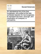 An Alphabetical List of the Free Burgesses, Who Polled at the Late Contested Election for Two Burgesses to Represent the Town, Borough, and Corporation of Liverpool, in Lancashire.