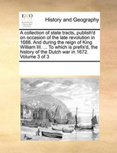 A Collection of State Tracts, Publish'd on Occasion of the Late Revolution in 1688. and During the Reign of King William III. ... to Which Is Prefix'd, the History of the Dutch War in 1672. Volume 3 o