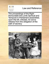 The Proceedings of the Right Honourable the Lords Spiritual and Temporal in Parliament Assembled, Upon the Bill, Intituled, an ACT to Release from the Obligation of the Oath of Secrecy
